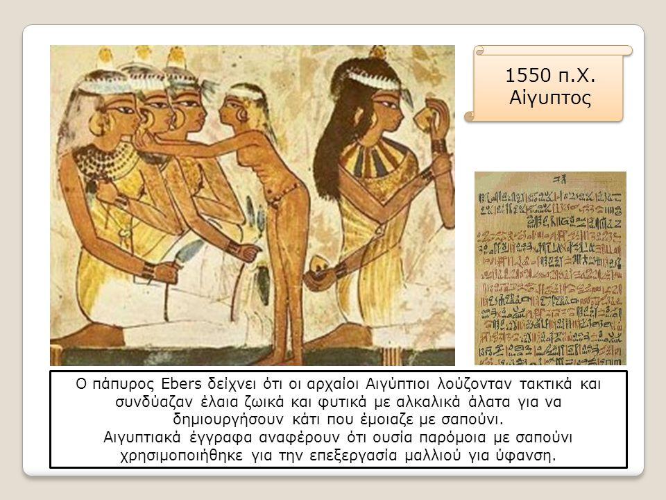 1550 π.Χ. Αίγυπτος Ο πάπυρος Ebers δείχνει ότι οι αρχαίοι Αιγύπτιοι λούζονταν τακτικά και συνδύαζαν έλαια ζωικά και φυτικά με αλκαλικά άλατα για να δη