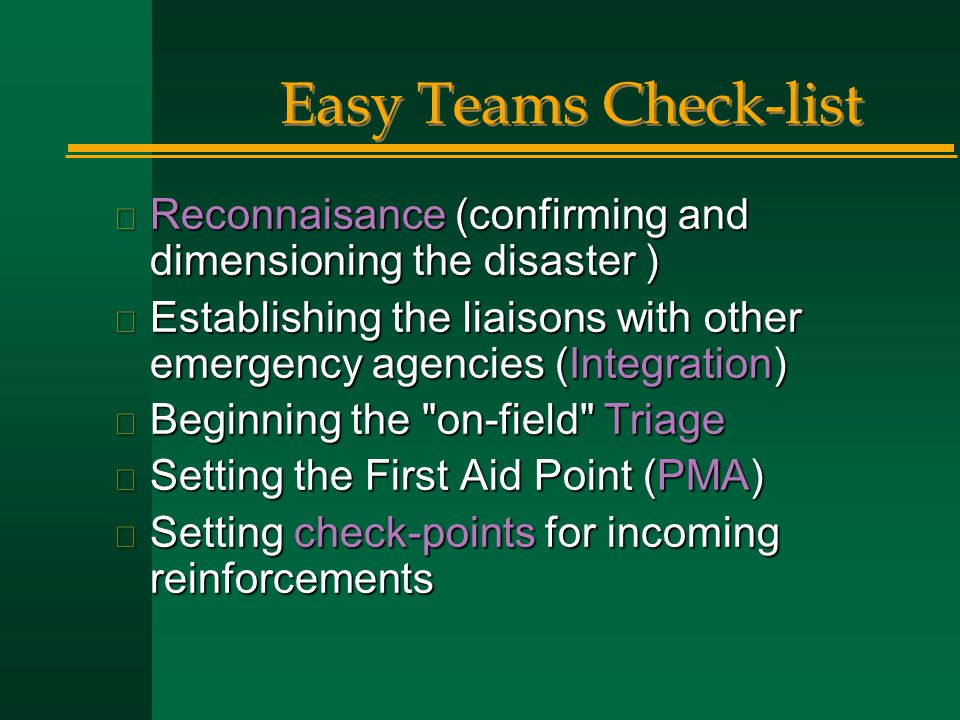 Easy Teams Check-list Reconnaisance (confirming and dimensioning the disaster ) Reconnaisance (confirming and dimensioning the disaster ) Establishing the liaisons with other emergency agencies (Integration) Establishing the liaisons with other emergency agencies (Integration) Beginning the on-field Triage Beginning the on-field Triage Setting the First Aid Point (PMA) Setting the First Aid Point (PMA) Setting check-points for incoming reinforcements Setting check-points for incoming reinforcements