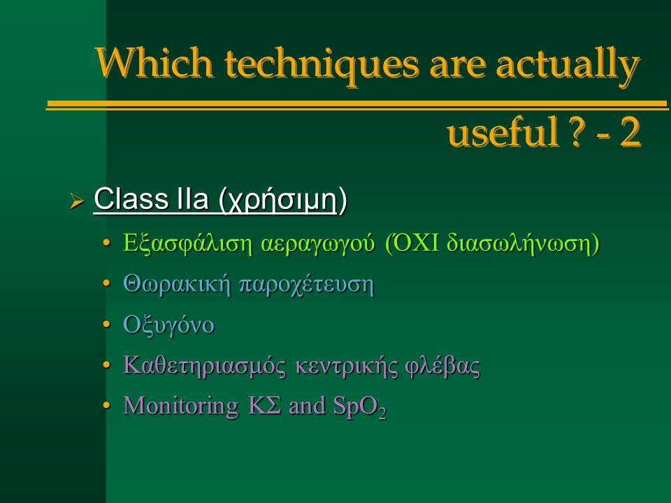  Class IIa (χρήσιμη) Εξασφάλιση αεραγωγού (ΌΧΙ διασωλήνωση)Εξασφάλιση αεραγωγού (ΌΧΙ διασωλήνωση) Θωρακική παροχέτευσηΘωρακική παροχέτευση ΟξυγόνοΟξυγόνο Καθετηριασμός κεντρικής φλέβαςΚαθετηριασμός κεντρικής φλέβας Monitoring ΚΣ and SpO 2Monitoring ΚΣ and SpO 2 Which techniques are actually useful .