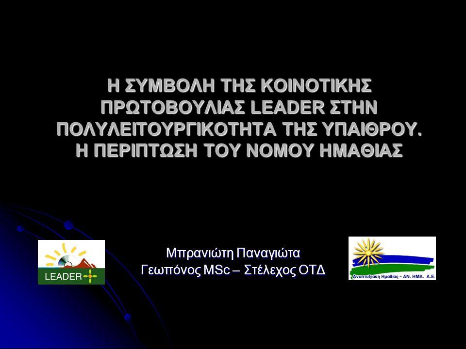 Η ΣΥΜΒΟΛΗ ΤΗΣ ΚΟΙΝΟΤΙΚΗΣ ΠΡΩΤΟΒΟΥΛΙΑΣ LEADER ΣΤΗΝ ΠΟΛΥΛΕΙΤΟΥΡΓΙΚΟΤΗΤΑ ΤΗΣ ΥΠΑΙΘΡΟΥ. Η ΠΕΡΙΠΤΩΣΗ ΤΟΥ ΝΟΜΟΥ ΗΜΑΘΙΑΣ Μπρανιώτη Παναγιώτα Γεωπόνος MSc – Σ