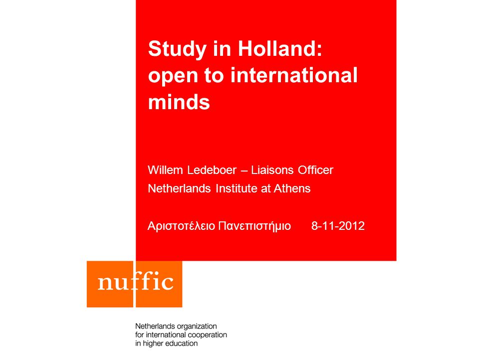 Study in Holland: open to international minds Willem Ledeboer – Liaisons Officer Netherlands Institute at Athens Αριστοτέλειο Πανεπιστήμιο 8-11-2012
