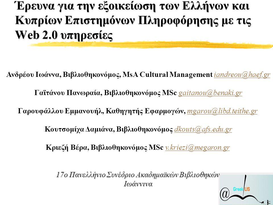 Έρευνα για την εξοικείωση των Ελλήνων και Κυπρίων Επιστημόνων Πληροφόρησης με τις Web 2.0 υπηρεσίες Ανδρέου Ιωάννα, Βιβλιοθηκονόμος, MsA Cultural Management iandreou@haef.griandreou@haef.gr Γαϊτάνου Πανωραία, Βιβλιοθηκονόμος MSc gaitanou@benaki.grgaitanou@benaki.gr Γαρουφάλλου Εμμανουήλ, Καθηγητής Εφαρμογών, mgarou@libd.teithe.grmgarou@libd.teithe.gr Κουτσομίχα Δαμιάνα, Βιβλιοθηκονόμος dkouts@afs.edu.grdkouts@afs.edu.gr 17ο Πανελλήνιο Συνέδριο Ακαδημαϊκών Βιβλιοθηκών Ιωάννινα Κριεζή Βέρα, Βιβλιοθηκονόμος MSc v.kriezi@megaron.gr 17ο Πανελλήνιο Συνέδριο Ακαδημαϊκών Βιβλιοθηκών Ιωάννιναv.kriezi@megaron.gr