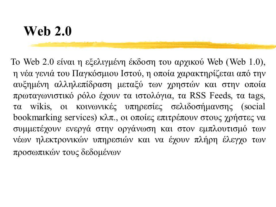 Web 2.0 Το Web 2.0 είναι η εξελιγμένη έκδοση του αρχικού Web (Web 1.0), η νέα γενιά του Παγκόσμιου Ιστού, η οποία χαρακτηρίζεται από την αυξημένη αλληλεπίδραση μεταξύ των χρηστών και στην οποία πρωταγωνιστικό ρόλο έχουν τα ιστολόγια, τα RSS Feeds, τα tags, τα wikis, οι κοινωνικές υπηρεσίες σελιδοσήμανσης (social bookmarking services) κλπ., οι οποίες επιτρέπουν στους χρήστες να συμμετέχουν ενεργά στην οργάνωση και στον εμπλουτισμό των νέων ηλεκτρονικών υπηρεσιών και να έχουν πλήρη έλεγχο των προσωπικών τους δεδομένων
