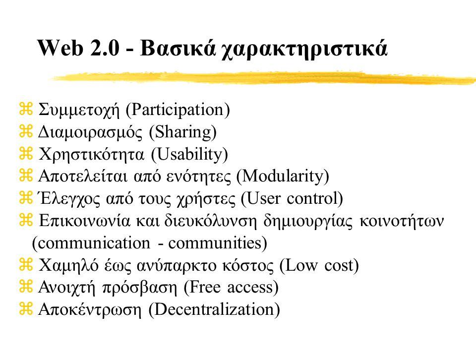 Web 2.0 - Βασικά χαρακτηριστικά z Συμμετοχή (Participation) z Διαμοιρασμός (Sharing) z Χρηστικότητα (Usability) z Αποτελείται από ενότητες (Modularity) z Έλεγχος από τους χρήστες (User control) z Επικοινωνία και διευκόλυνση δημιουργίας κοινοτήτων (communication - communities) z Χαμηλό έως ανύπαρκτο κόστος (Low cost) z Ανοιχτή πρόσβαση (Free access) z Αποκέντρωση (Decentralization)