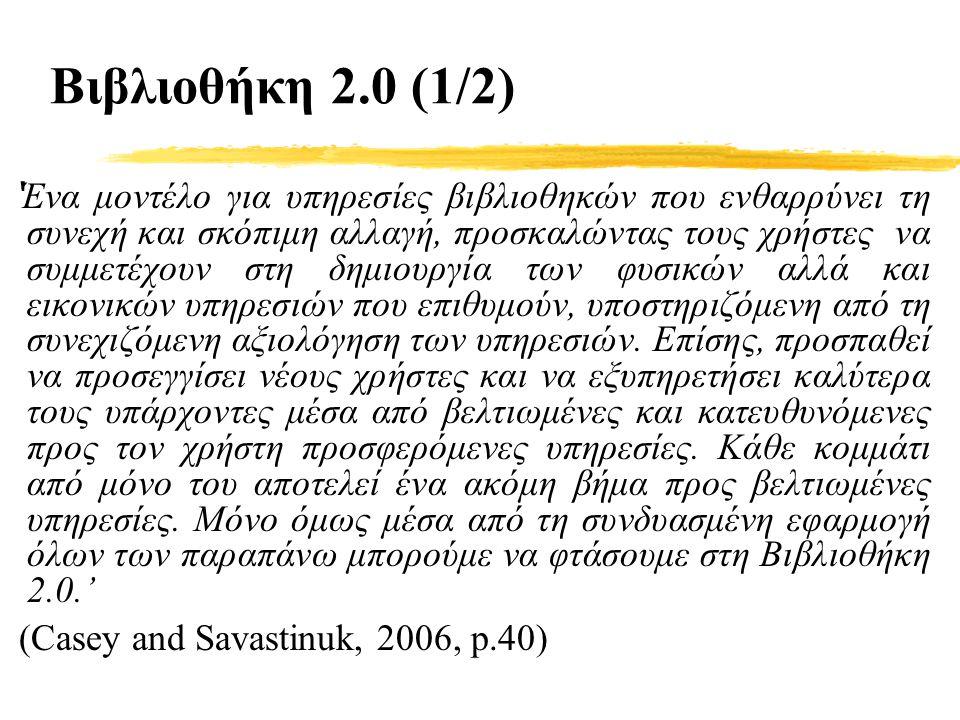 Βιβλιοθήκη 2.0 (1/2) ' Ένα μοντέλο για υπηρεσίες βιβλιοθηκών που ενθαρρύνει τη συνεχή και σκόπιμη αλλαγή, προσκαλώντας τους χρήστες να συμμετέχουν στη δημιουργία των φυσικών αλλά και εικονικών υπηρεσιών που επιθυμούν, υποστηριζόμενη από τη συνεχιζόμενη αξιολόγηση των υπηρεσιών.