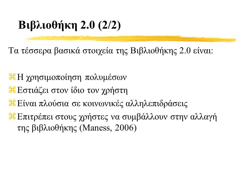 Βιβλιοθήκη 2.0 (2/2) Τα τέσσερα βασικά στοιχεία της Βιβλιοθήκης 2.0 είναι: zΗ χρησιμοποίηση πολυμέσων zΕστιάζει στον ίδιο τον χρήστη zΕίναι πλούσια σε κοινωνικές αλληλεπιδράσεις zΕπιτρέπει στους χρήστες να συμβάλλουν στην αλλαγή της βιβλιοθήκης (Maness, 2006)
