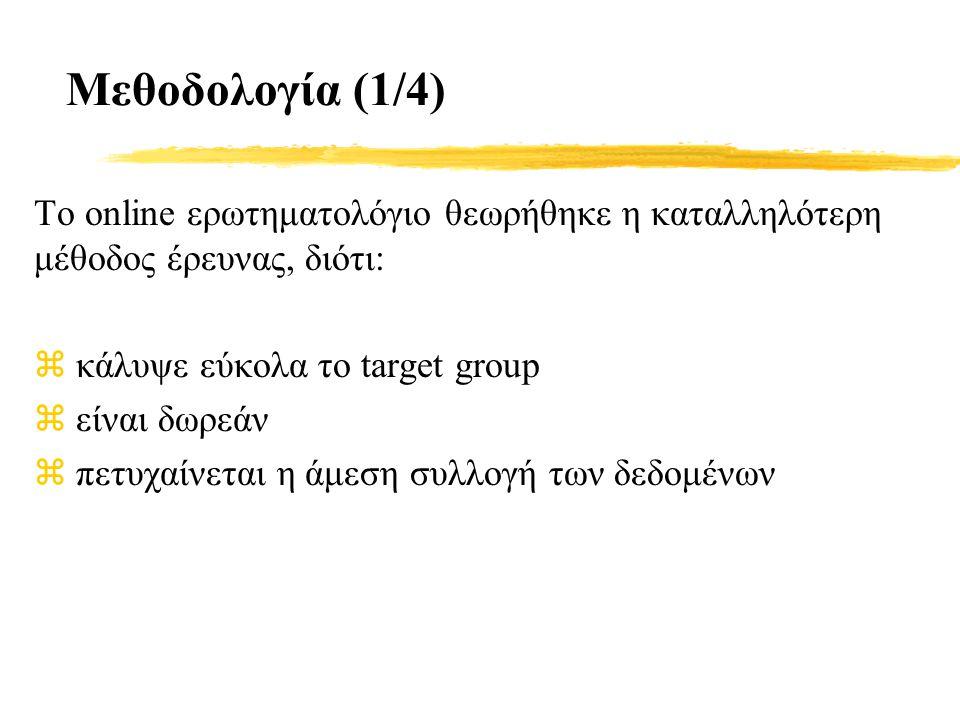 Μεθοδολογία (1/4) Το online ερωτηματολόγιο θεωρήθηκε η καταλληλότερη μέθοδος έρευνας, διότι: z κάλυψε εύκολα το target group z είναι δωρεάν z πετυχαίνεται η άμεση συλλογή των δεδομένων