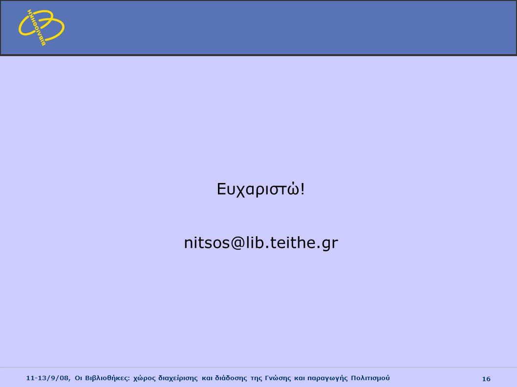 11-13/9/08, Οι Βιβλιοθήκες: χώρος διαχείρισης και διάδοσης της Γνώσης και παραγωγής Πολιτισμού 16 Ευχαριστώ! nitsos@lib.teithe.gr