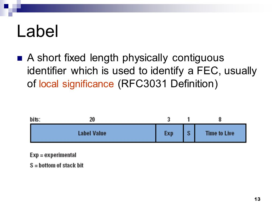 13 Label A short fixed length physically contiguous identifier which is used to identify a FEC, usually of local significance (RFC3031 Definition)