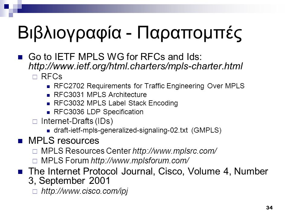 34 Βιβλιογραφία - Παραπομπές Go to IETF MPLS WG for RFCs and Ids: http://www.ietf.org/html.charters/mpls-charter.html  RFCs RFC2702 Requirements for