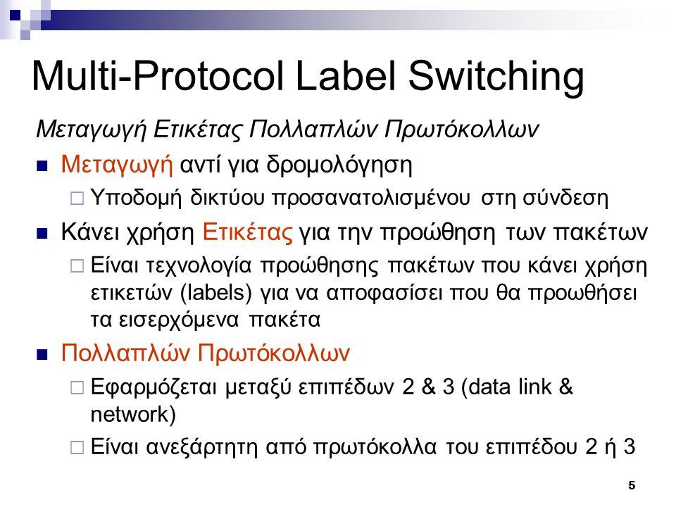 5 Multi-Protocol Label Switching Μεταγωγή Ετικέτας Πολλαπλών Πρωτόκολλων Μεταγωγή αντί για δρομολόγηση  Υποδομή δικτύου προσανατολισμένου στη σύνδεση Κάνει χρήση Ετικέτας για την προώθηση των πακέτων  Είναι τεχνολογία προώθησης πακέτων που κάνει χρήση ετικετών (labels) για να αποφασίσει που θα προωθήσει τα εισερχόμενα πακέτα Πολλαπλών Πρωτόκολλων  Εφαρμόζεται μεταξύ επιπέδων 2 & 3 (data link & network)  Είναι ανεξάρτητη από πρωτόκολλα του επιπέδου 2 ή 3