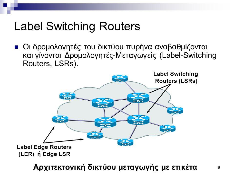 9 Label Switching Routers Οι δρομολογητές του δικτύου πυρήνα αναβαθμίζονται και γίνονται Δρομολογητές-Μεταγωγείς (Label-Switching Routers, LSRs). Αρχι