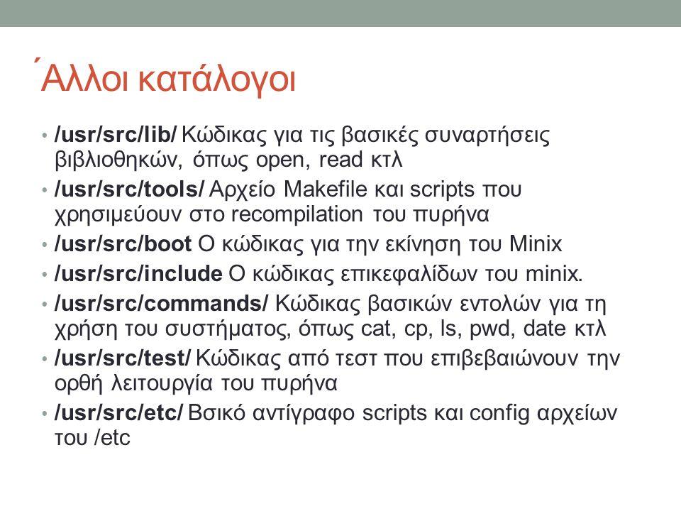 ́Αλλοι κατάλογοι /usr/src/lib/ Κώδικας για τις βασικές συναρτήσεις βιβλιοθηκών, όπως open, read κτλ /usr/src/tools/ Αρχείο Makefile και scripts