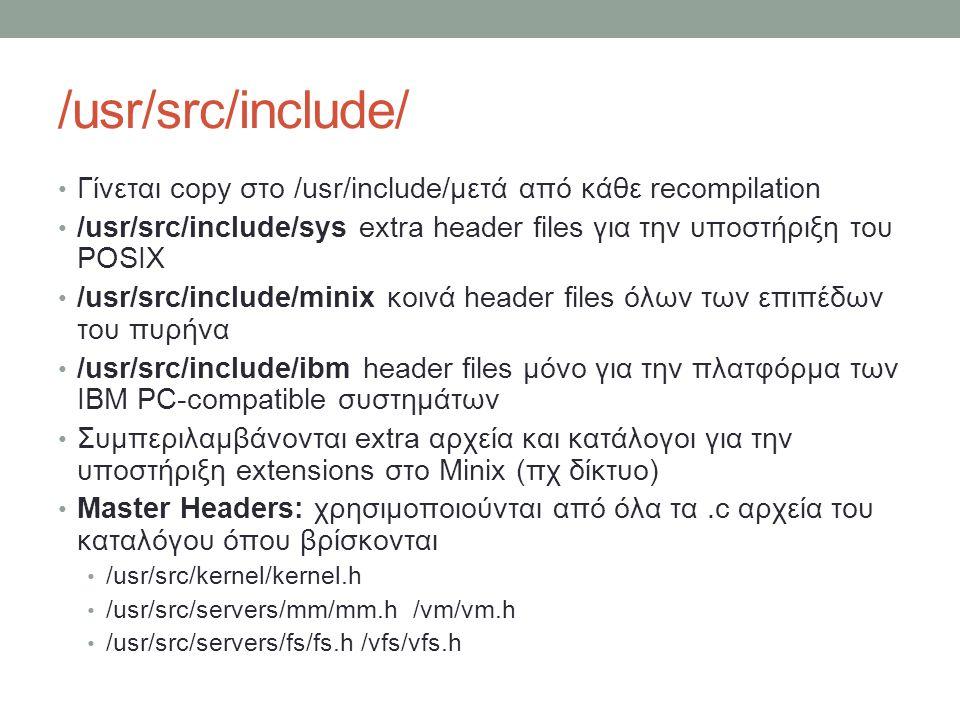 /usr/src/include/ Γίνεται copy στο /usr/include/μετά από κάθε recompilation /usr/src/include/sys extra header files για την υποστήριξη του POSIX