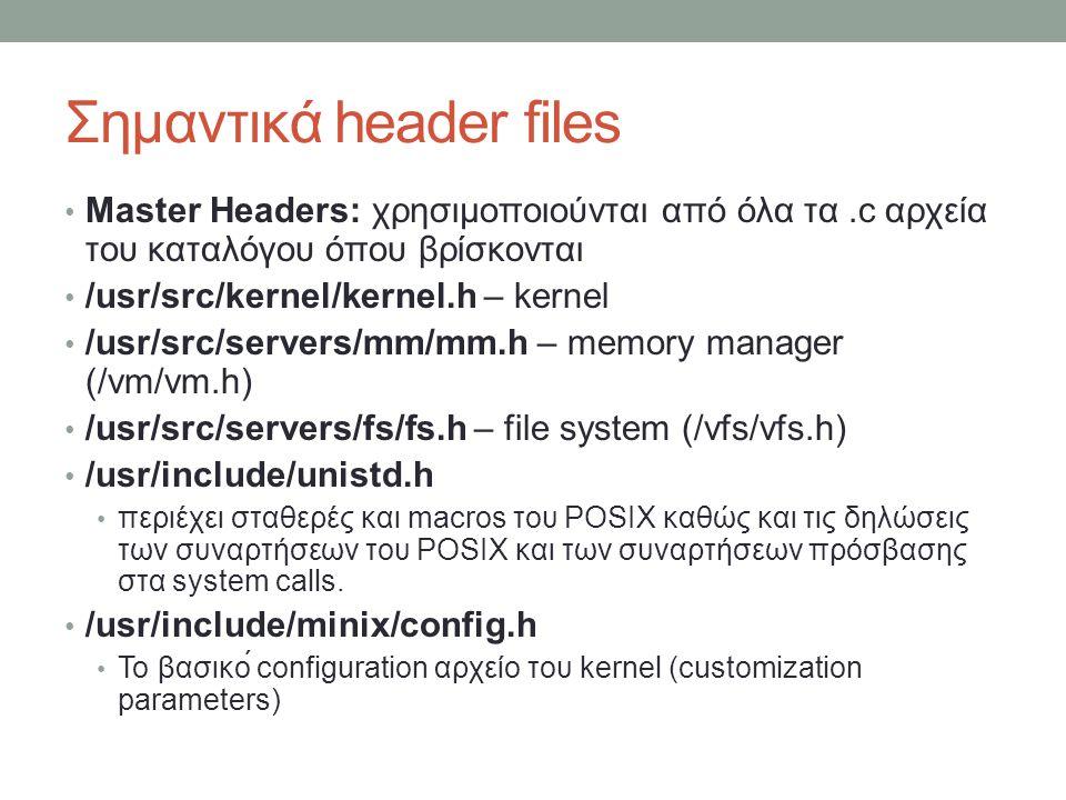 Σημαντικά header files Master Headers: χρησιμοποιούνται από όλα τα.c αρχεία του καταλόγου όπου βρίσκονται /usr/src/kernel/kernel.h – kernel /u