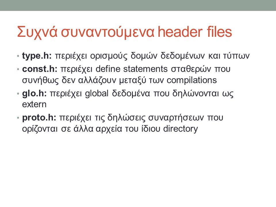 Συχνά συναντούμενα header files type.h: περιέχει ορισμούς δομών δεδομένων και τύπων const.h: περιέχει define statements σταθερών που συνήθως