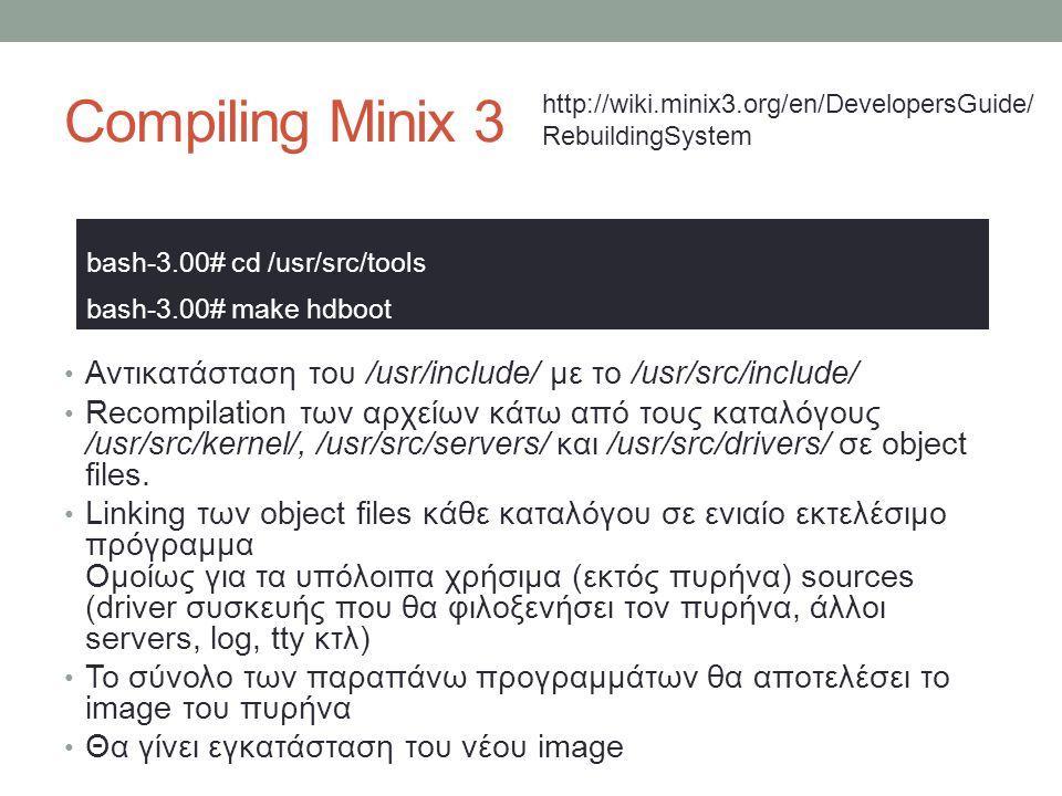 Compiling Minix 3 Αντικατάσταση του /usr/include/ με το /usr/src/include/ Recompilation των αρχείων κάτω από τους καταλόγους /usr/src/kernel/, /u