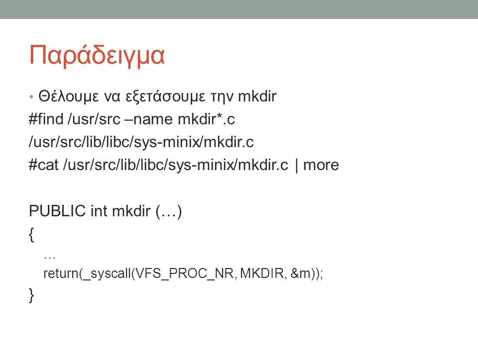 Παράδειγμα Θέλουμε να εξετάσουμε την mkdir #find /usr/src –name mkdir*.c /usr/src/lib/libc/sys-minix/mkdir.c #cat /usr/src/lib/libc/sys-minix/mkdir.c