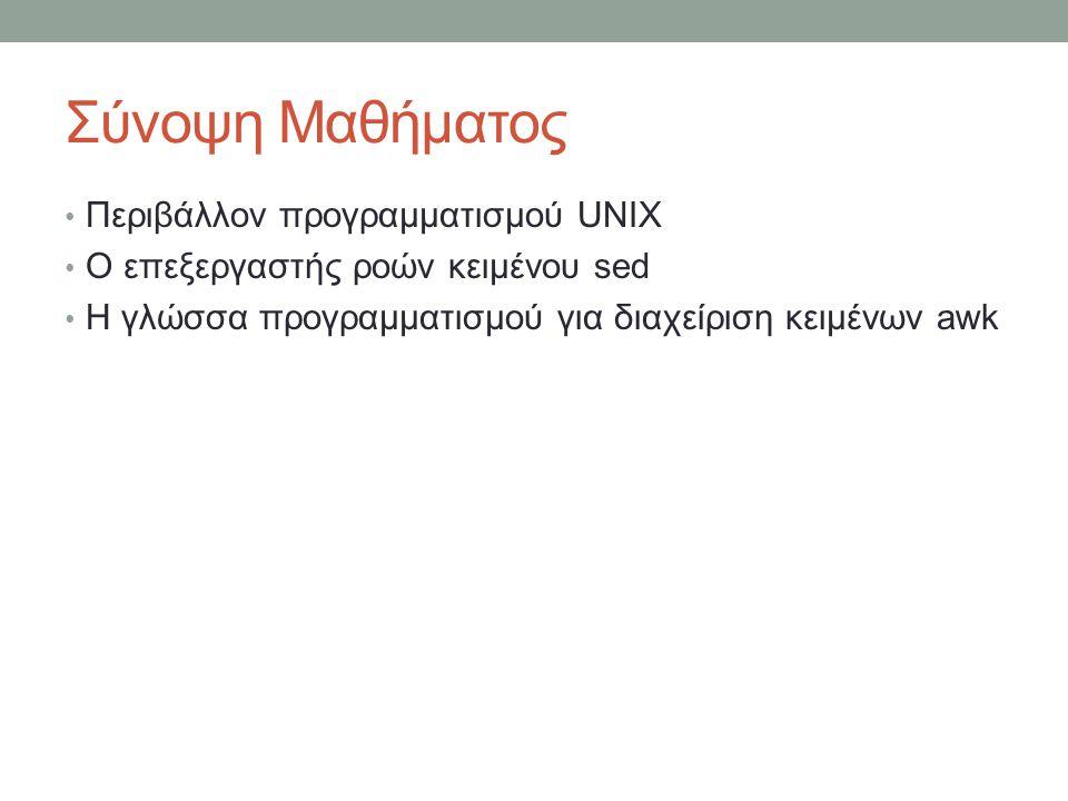 Σύνοψη Μαθήματος Περιβάλλον προγραμματισμού UNIX Ο επεξεργαστής ροών κειμένου sed Η γλώσσα προγραμματισμού για διαχείριση κειμένων awk