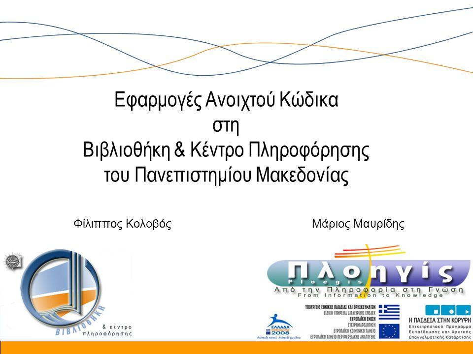 Εφαρμογές Ανοιχτού Κώδικα στη Βιβλιοθήκη & Κέντρο Πληροφόρησης του Πανεπιστημίου Μακεδονίας Φίλιππος ΚολοβόςΜάριος Μαυρίδης