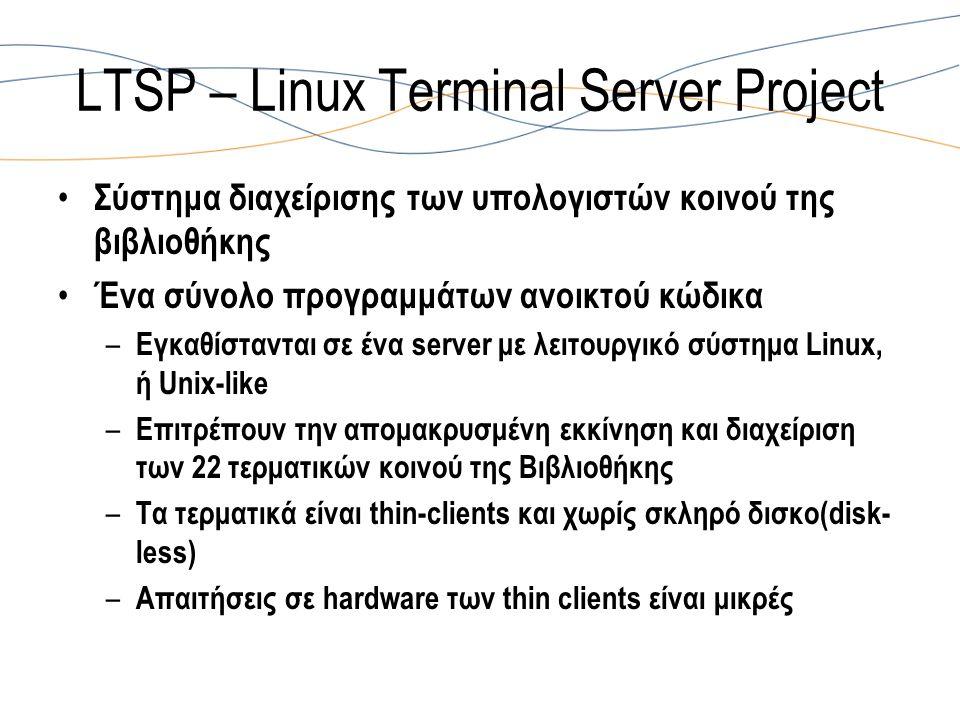 LTSP – Linux Terminal Server Project Σύστημα διαχείρισης των υπολογιστών κοινού της βιβλιοθήκης Ένα σύνολο προγραμμάτων ανοικτού κώδικα – Εγκαθίστανται σε ένα server με λειτουργικό σύστημα Linux, ή Unix-like – Επιτρέπουν την απομακρυσμένη εκκίνηση και διαχείριση των 22 τερματικών κοινού της Βιβλιοθήκης – Τα τερματικά είναι thin-clients και χωρίς σκληρό δισκο(disk- less) – Απαιτήσεις σε hardware των thin clients είναι μικρές