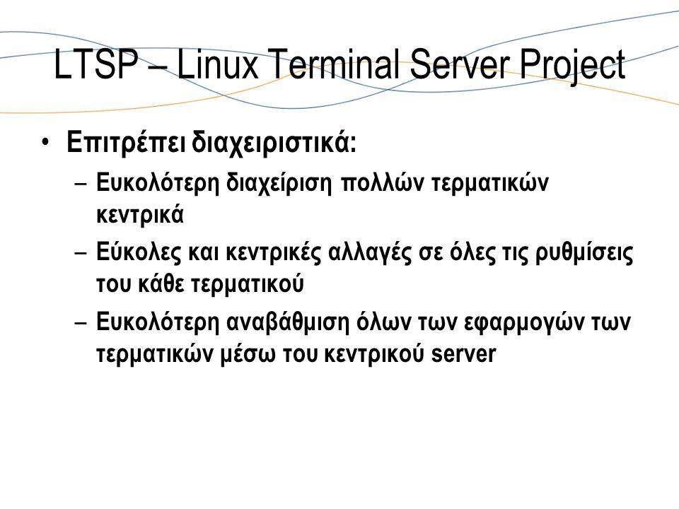 LTSP – Linux Terminal Server Project Επιτρέπει διαχειριστικά: – Ευκολότερη διαχείριση πολλών τερματικών κεντρικά – Εύκολες και κεντρικές αλλαγές σε όλες τις ρυθμίσεις του κάθε τερματικού – Ευκολότερη αναβάθμιση όλων των εφαρμογών των τερματικών μέσω του κεντρικού server
