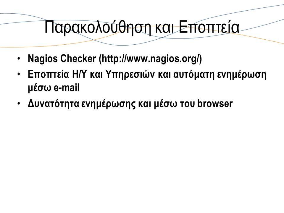 Παρακολούθηση και Εποπτεία Nagios Checker (http://www.nagios.org/) Εποπτεία Η/Υ και Υπηρεσιών και αυτόματη ενημέρωση μέσω e-mail Δυνατότητα ενημέρωσης και μέσω του browser
