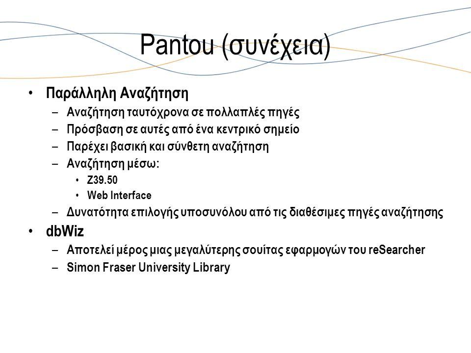 Pantou (συνέχεια) Παράλληλη Αναζήτηση – Αναζήτηση ταυτόχρονα σε πολλαπλές πηγές – Πρόσβαση σε αυτές από ένα κεντρικό σημείο – Παρέχει βασική και σύνθετη αναζήτηση – Αναζήτηση μέσω: Ζ39.50 Web Interface – Δυνατότητα επιλογής υποσυνόλου από τις διαθέσιμες πηγές αναζήτησης dbWiz – Αποτελεί μέρος μιας μεγαλύτερης σουίτας εφαρμογών του reSearcher – Simon Fraser University Library