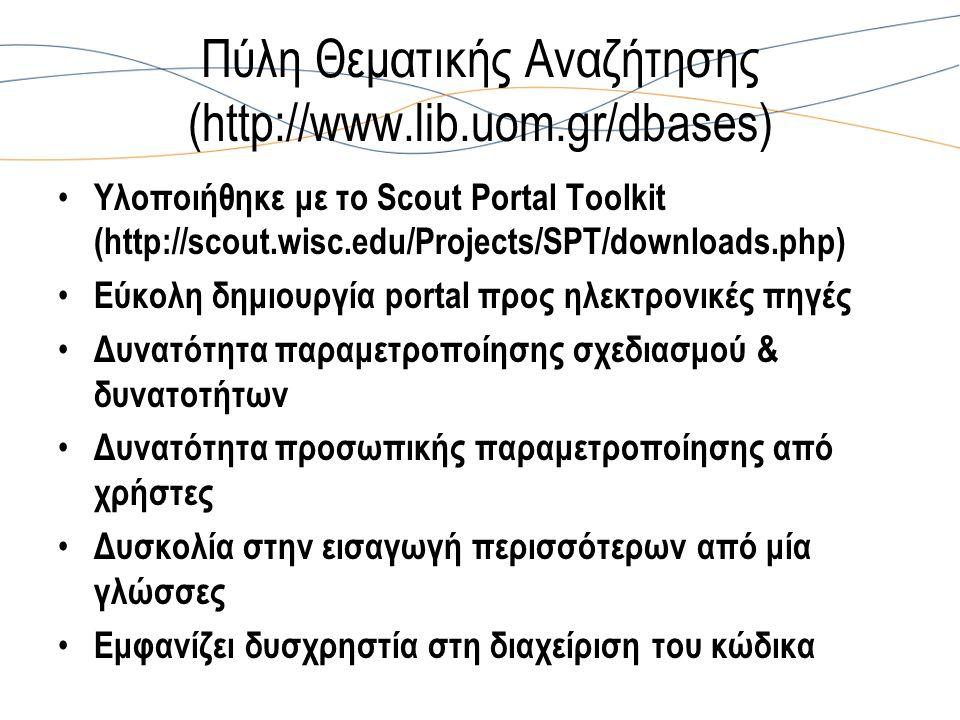 Πύλη Θεματικής Αναζήτησης (http://www.lib.uom.gr/dbases) Υλοποιήθηκε με το Scout Portal Toolkit (http://scout.wisc.edu/Projects/SPT/downloads.php) Εύκολη δημιουργία portal προς ηλεκτρονικές πηγές Δυνατότητα παραμετροποίησης σχεδιασμού & δυνατοτήτων Δυνατότητα προσωπικής παραμετροποίησης από χρήστες Δυσκολία στην εισαγωγή περισσότερων από μία γλώσσες Εμφανίζει δυσχρηστία στη διαχείριση του κώδικα