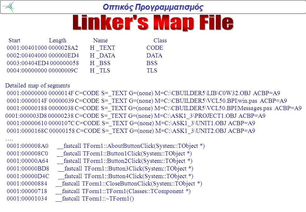 Οπτικός Προγραμματισμός Start Length Name Class 0001:00401000 0000028A2H _TEXTCODE 0002:00404000 000000ED4H _DATADATA 0003:00404ED4 000000058H _BSSBSS 0004:00000000 00000009CH _TLSTLS Detailed map of segments 0001:00000000 0000014F C=CODE S=_TEXT G=(none) M=C:\CBUILDER5\LIB\C0W32.OBJ ACBP=A9 0001:0000014F 00000039 C=CODE S=_TEXT G=(none) M=C:\CBUILDER5\VCL50.BPI|win.pas ACBP=A9 0001:00000188 00000038 C=CODE S=_TEXT G=(none) M=C:\CBUILDER5\VCL50.BPI|Messages.pas ACBP=A9 0001:000003D8 00000238 C=CODE S=_TEXT G=(none) M=C:\ASK1_3\PROJECT1.OBJ ACBP=A9 0001:00000610 0000107C C=CODE S=_TEXT G=(none) M=C:\ASK1_3\UNIT1.OBJ ACBP=A9 0001:0000168C 00000158 C=CODE S=_TEXT G=(none) M=C:\ASK1_3\UNIT2.OBJ ACBP=A9 ….