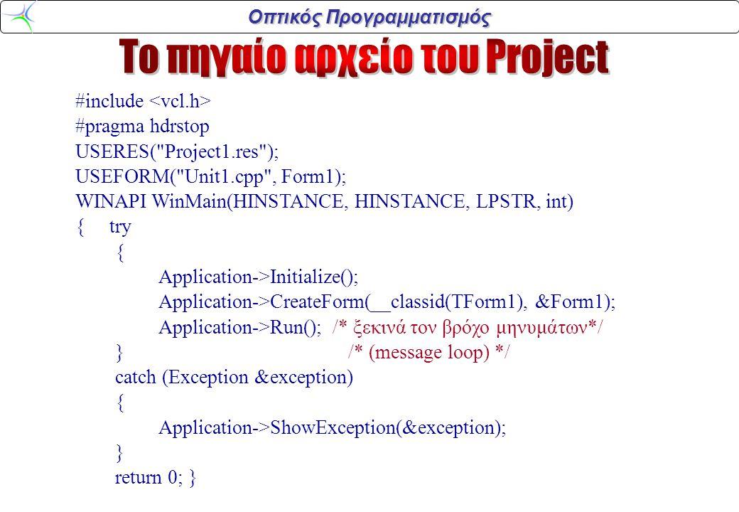 Οπτικός Προγραμματισμός #include #pragma hdrstop USERES( Project1.res ); USEFORM( Unit1.cpp , Form1); WINAPI WinMain(HINSTANCE, HINSTANCE, LPSTR, int) { try { Application->Initialize(); Application->CreateForm(__classid(TForm1), &Form1); Application->Run(); /* ξεκινά τον βρόχο μηνυμάτων*/ }/* (message loop) */ catch (Exception &exception) { Application->ShowException(&exception); } return 0; }