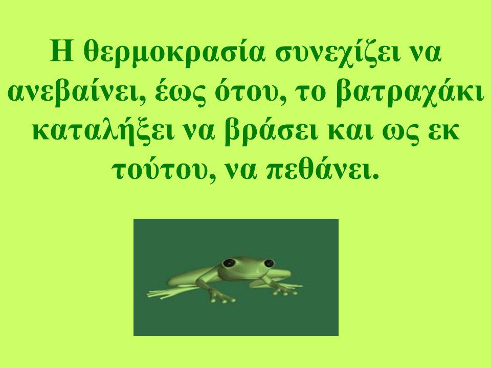 Η θερμοκρασία συνεχίζει να ανεβαίνει, έως ότου, το βατραχάκι καταλήξει να βράσει και ως εκ τούτου, να πεθάνει.