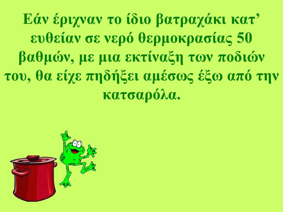 Εάν έριχναν το ίδιο βατραχάκι κατ' ευθείαν σε νερό θερμοκρασίας 50 βαθμών, με μια εκτίναξη των ποδιών του, θα είχε πηδήξει αμέσως έξω από την κατσαρόλ