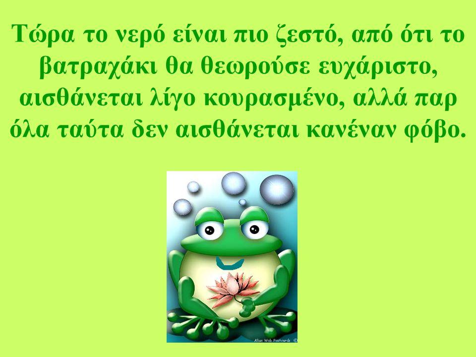 Τώρα το νερό είναι πιο ζεστό, από ότι το βατραχάκι θα θεωρούσε ευχάριστο, αισθάνεται λίγο κουρασμένο, αλλά παρ όλα ταύτα δεν αισθάνεται κανέναν φόβο.
