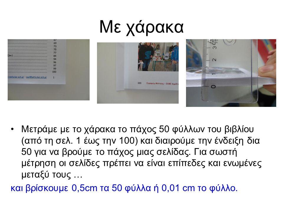 Με χάρακα Μετράμε με το χάρακα το πάχος 50 φύλλων του βιβλίου (από τη σελ. 1 έως την 100) και διαιρούμε την ένδειξη δια 50 για να βρούμε το πάχος μιας