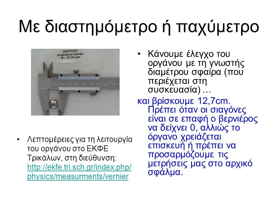 Με διαστημόμετρο ή παχύμετρο Κάνουμε έλεγχο του οργάνου με τη γνωστής διαμέτρου σφαίρα (που περιέχεται στη συσκευασία) … και βρίσκουμε 12,7cm. Πρέπει