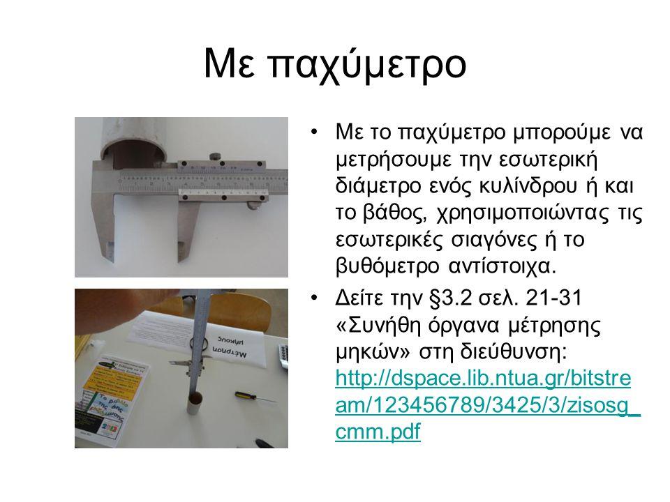 Με παχύμετρο Με το παχύμετρο μπορούμε να μετρήσουμε την εσωτερική διάμετρο ενός κυλίνδρου ή και το βάθος, χρησιμοποιώντας τις εσωτερικές σιαγόνες ή το