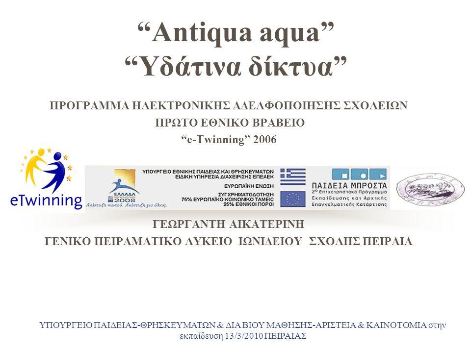 """Antiqua aqua"" ""Υδάτινα δίκτυα"" ΠΡΟΓΡΑΜΜΑ ΗΛΕΚΤΡΟΝΙΚΗΣ ΑΔΕΛΦΟΠΟΙΗΣΗΣ ΣΧΟΛΕΙΩΝ ΠΡΩΤΟ ΕΘΝΙΚΟ ΒΡΑΒΕΙΟ ""e-Twinning"" 2006 ΓΕΩΡΓΑΝΤΗ ΑΙΚΑΤΕΡΙΝΗ ΓΕΝΙΚΟ ΠΕΙΡΑ"