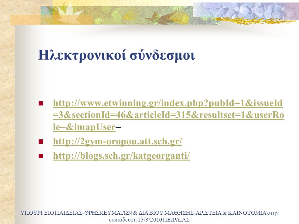 Ηλεκτρονικοί σύνδεσμοι http://www.etwinning.gr/index.php pubId=1&issueId =3&sectionId=46&articleId=315&resultset=1&userRo le=&imapUser= http://www.etwinning.gr/index.php pubId=1&issueId =3&sectionId=46&articleId=315&resultset=1&userRo le=&imapUser http://2gym-oropou.att.sch.gr/ http://blogs.sch.gr/katgeorganti/ ΥΠΟΥΡΓΕΙΟ ΠΑΙΔΕΙΑΣ-ΘΡΗΣΚΕΥΜΑΤΩΝ & ΔΙΑ ΒΙΟΥ ΜΑΘΗΣΗΣ-ΑΡΙΣΤΕΙΑ & ΚΑΙΝΟΤΟΜΙΑ στην εκπαίδευση 13/3/2010 ΠΕΙΡΑΙΑΣ