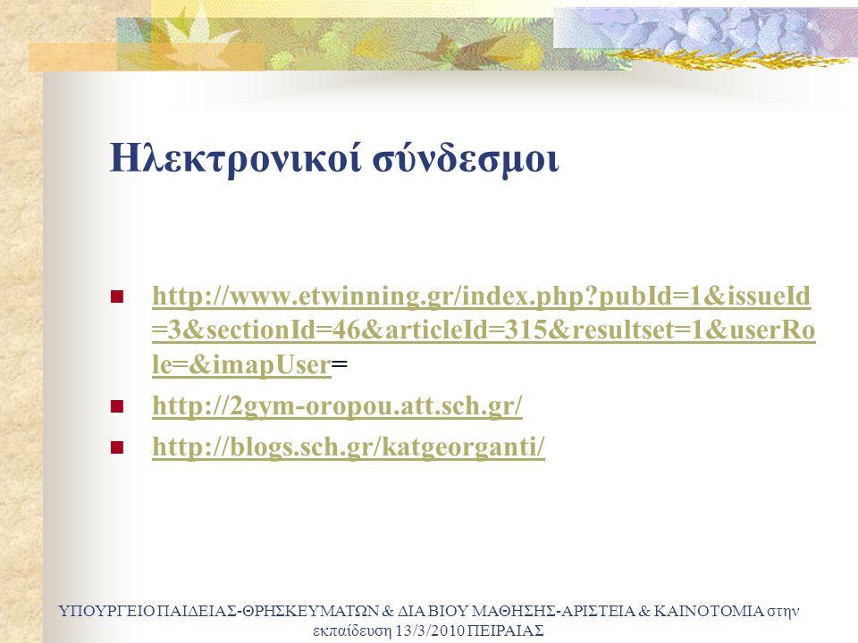 Ηλεκτρονικοί σύνδεσμοι http://www.etwinning.gr/index.php?pubId=1&issueId =3&sectionId=46&articleId=315&resultset=1&userRo le=&imapUser= http://www.etwinning.gr/index.php?pubId=1&issueId =3&sectionId=46&articleId=315&resultset=1&userRo le=&imapUser http://2gym-oropou.att.sch.gr/ http://blogs.sch.gr/katgeorganti/ ΥΠΟΥΡΓΕΙΟ ΠΑΙΔΕΙΑΣ-ΘΡΗΣΚΕΥΜΑΤΩΝ & ΔΙΑ ΒΙΟΥ ΜΑΘΗΣΗΣ-ΑΡΙΣΤΕΙΑ & ΚΑΙΝΟΤΟΜΙΑ στην εκπαίδευση 13/3/2010 ΠΕΙΡΑΙΑΣ
