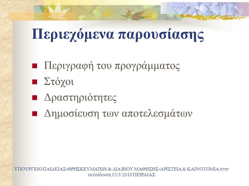 Περιεχόμενα παρουσίασης Περιγραφή του προγράμματος Στόχοι Δραστηριότητες Δημοσίευση των αποτελεσμάτων ΥΠΟΥΡΓΕΙΟ ΠΑΙΔΕΙΑΣ-ΘΡΗΣΚΕΥΜΑΤΩΝ & ΔΙΑ ΒΙΟΥ ΜΑΘΗΣΗΣ-ΑΡΙΣΤΕΙΑ & ΚΑΙΝΟΤΟΜΙΑ στην εκπαίδευση 13/3/2010 ΠΕΙΡΑΙΑΣ