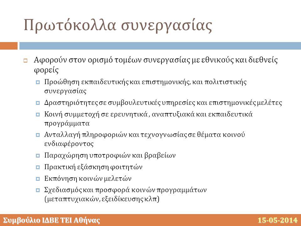Συμβούλιο ΙΔΒΕ ΤΕΙ Αθήνας 15-05-2014 Πρωτόκολλα συνεργασίας  Αφορούν στον ορισμό τομέων συνεργασίας με εθνικούς και διεθνείς φορείς  Προώθηση εκπαιδευτικής και επιστημονικής, και πολιτιστικής συνεργασίας  Δραστηριότητες σε συμβουλευτικές υπηρεσίες και επιστημονικές μελέτες  Κοινή συμμετοχή σε ερευνητικά, αναπτυξιακά και εκπαιδευτικά προγράμματα  Ανταλλαγή πληροφοριών και τεχνογνωσίας σε θέματα κοινού ενδιαφέροντος  Παραχώρηση υποτροφιών και βραβείων  Πρακτική εξάσκηση φοιτητών  Εκπόνηση κοινών μελετών  Σχεδιασμός και προσφορά κοινών προγραμμάτων (μεταπτυχιακών, εξειδίκευσης κλπ)