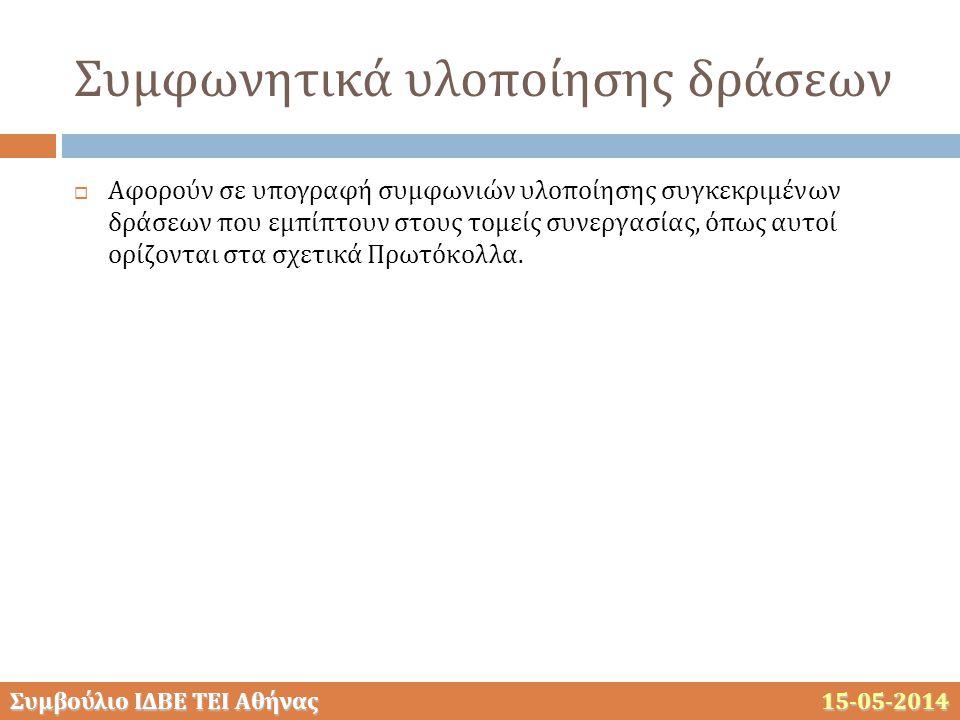 Συμβούλιο ΙΔΒΕ ΤΕΙ Αθήνας 15-05-2014 Συμφωνητικά υλοποίησης δράσεων  Αφορούν σε υπογραφή συμφωνιών υλοποίησης συγκεκριμένων δράσεων που εμπίπτουν στους τομείς συνεργασίας, όπως αυτοί ορίζονται στα σχετικά Πρωτόκολλα.