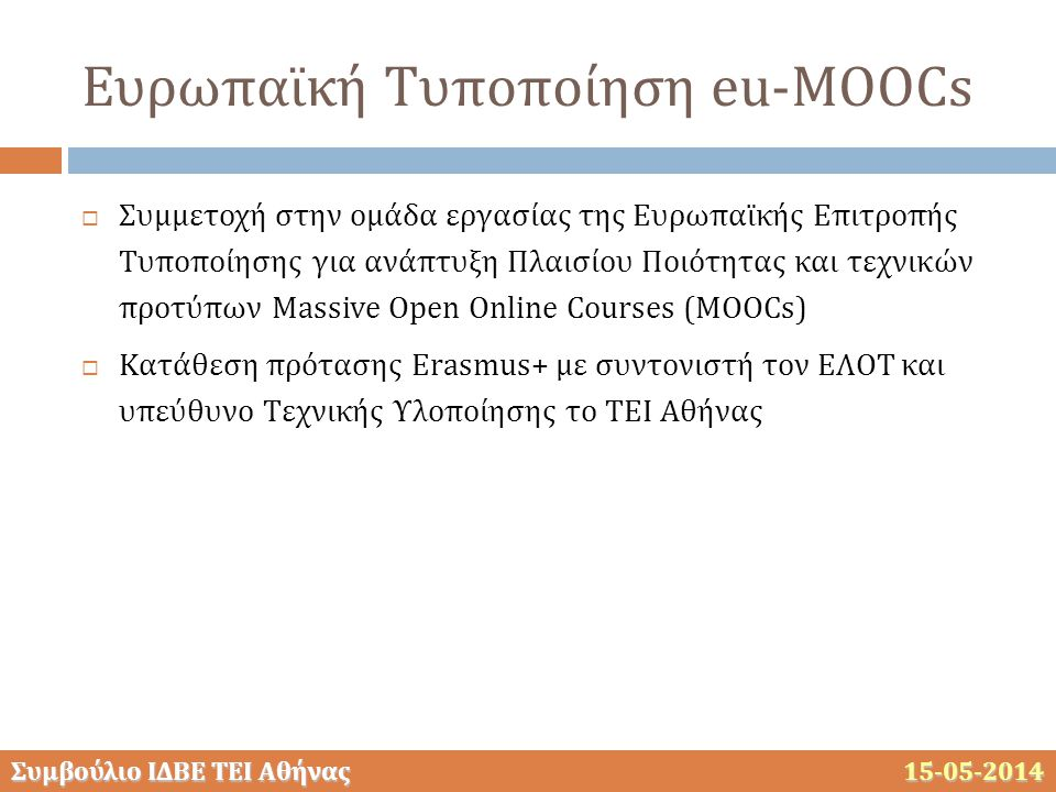 Συμβούλιο ΙΔΒΕ ΤΕΙ Αθήνας 15-05-2014 Ευρωπαϊκή Τυποποίηση eu-MOOCs  Συμμετοχή στην ομάδα εργασίας της Ευρωπαϊκής Επιτροπής Τυποποίησης για ανάπτυξη Πλαισίου Ποιότητας και τεχνικών προτύπων Massive Open Online Courses (MOOCs)  Κατάθεση πρότασης Erasmus+ με συντονιστή τον ΕΛΟΤ και υπεύθυνο Tεχνικής Υλοποίησης το ΤΕΙ Αθήνας