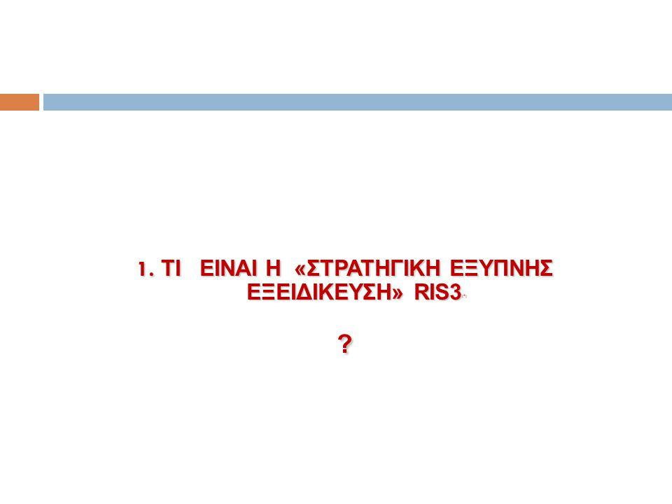 1. TI EINAI H «ΣΤΡΑΤΗΓΙΚΗ EΞΥΠΝΗΣ ΕΞΕΙΔΙΚΕΥΣΗ» RIS3 1. TI EINAI H «ΣΤΡΑΤΗΓΙΚΗ EΞΥΠΝΗΣ ΕΞΕΙΔΙΚΕΥΣΗ» RIS3 (* )?
