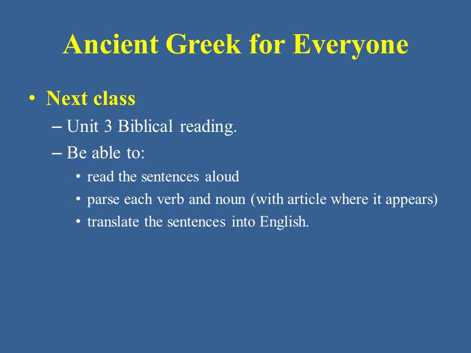 Ancient Greek for Everyone Next class – Unit 3 Biblical reading. – Be able to: read the sentences aloud parse each verb and noun (with article where i
