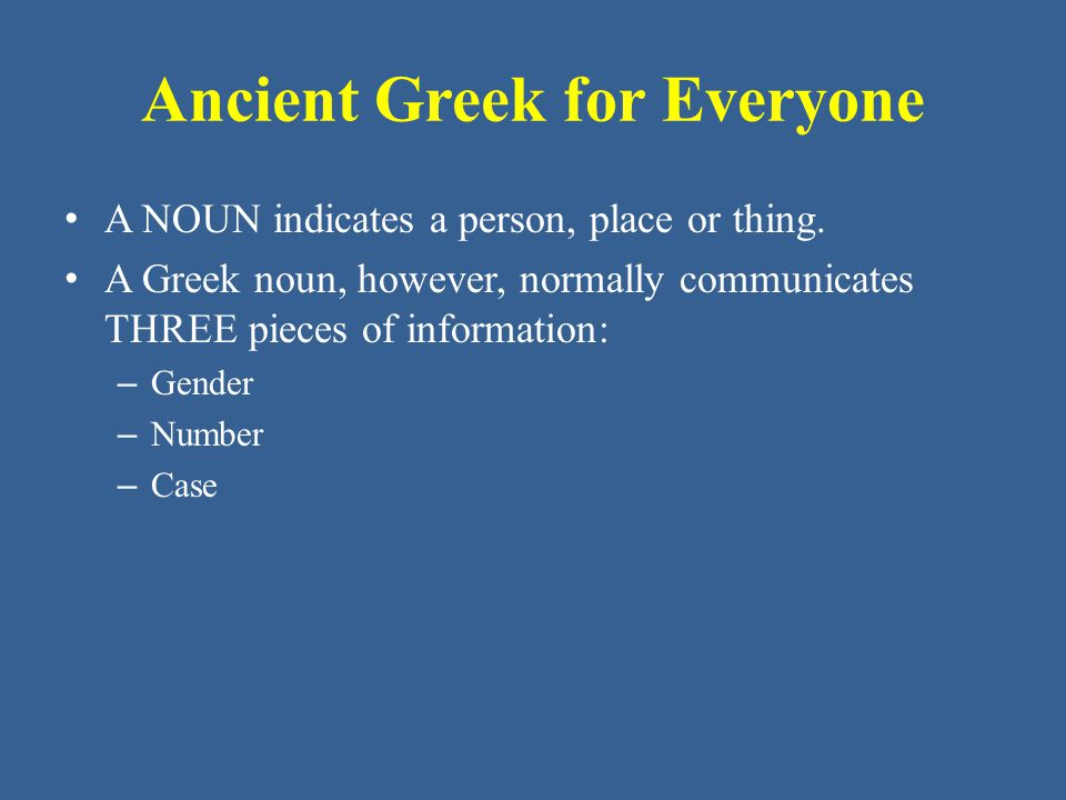 Ancient Greek for Everyone Building a Greek Noun All the nouns in this unit have been either masculine or feminine in gender and have used the same endings to indicate number and case.