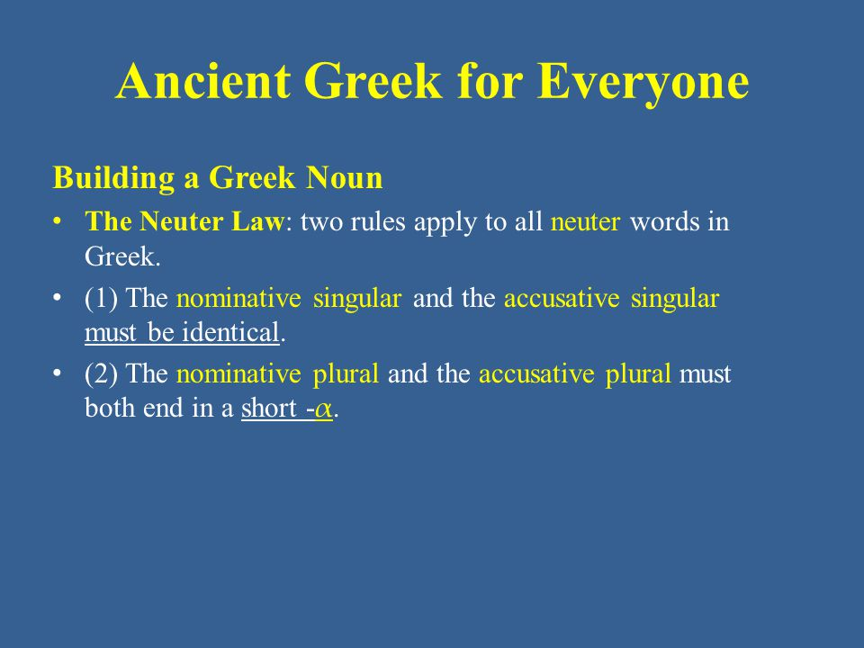 Ancient Greek for Everyone Building a Greek Noun The Neuter Law: two rules apply to all neuter words in Greek. (1) The nominative singular and the acc
