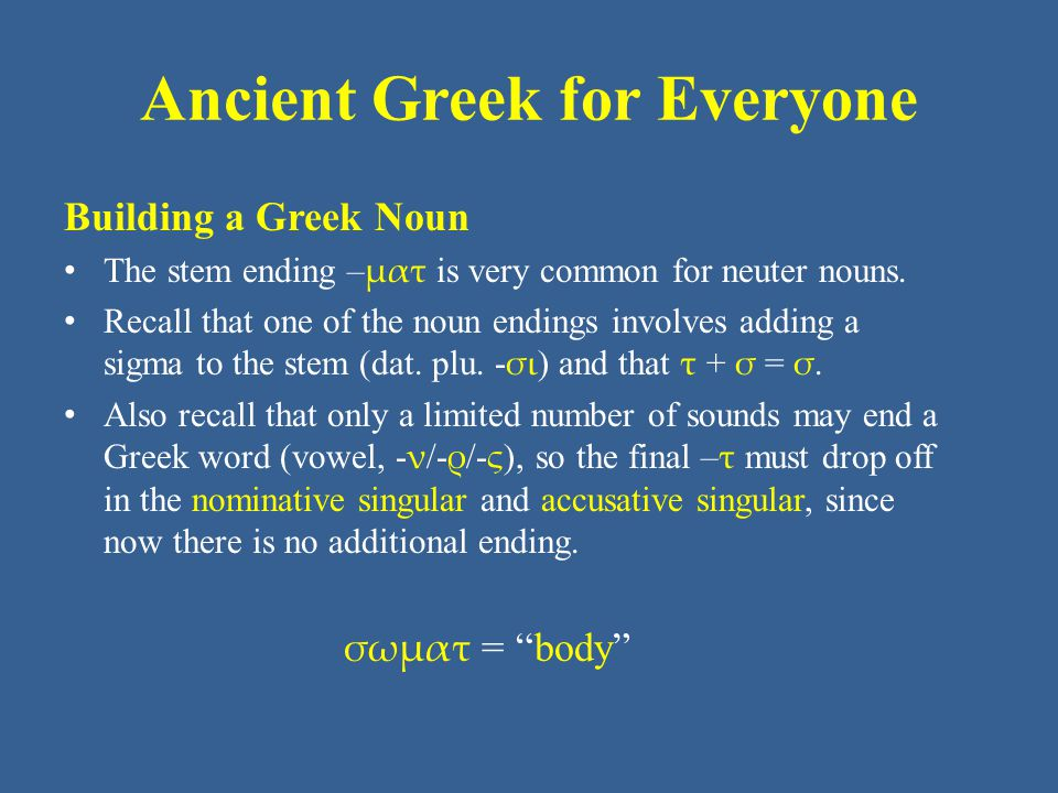 Ancient Greek for Everyone Unit 3 part 3 Vocabulary: Core αἷμα -ατος τό blood ὄνομα -ατος τό name πνεῦμα -ατος τό wind, breath, spirit στόμα -ατος τό mouth σῶμα -ατος τό body