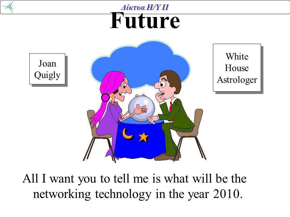 Δίκτυα Η/Υ ΙΙ Future All I want you to tell me is what will be the networking technology in the year 2010. Joan Quigly Joan Quigly White House Astrolo
